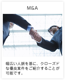 M&A 幅広い人脈を基に、クローズドな優良案件をご紹介することが可能です。